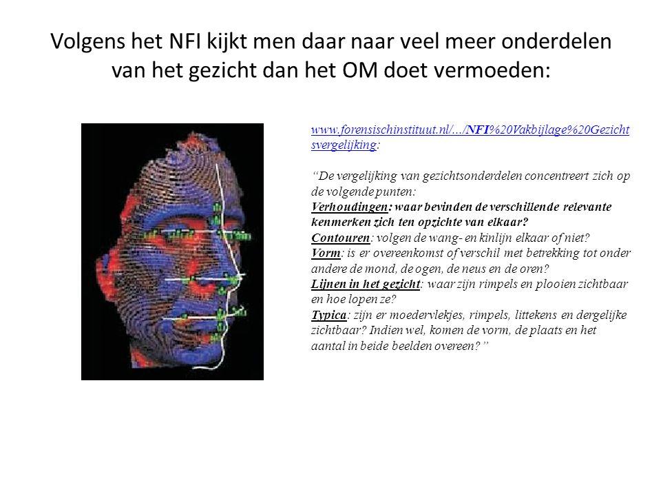 Volgens het NFI kijkt men daar naar veel meer onderdelen van het gezicht dan het OM doet vermoeden: www.forensischinstituut.nl/.../NFI%20Vakbijlage%20Gezicht svergelijkingwww.forensischinstituut.nl/.../NFI%20Vakbijlage%20Gezicht svergelijking: De vergelijking van gezichtsonderdelen concentreert zich op de volgende punten: Verhoudingen: waar bevinden de verschillende relevante kenmerken zich ten opzichte van elkaar.