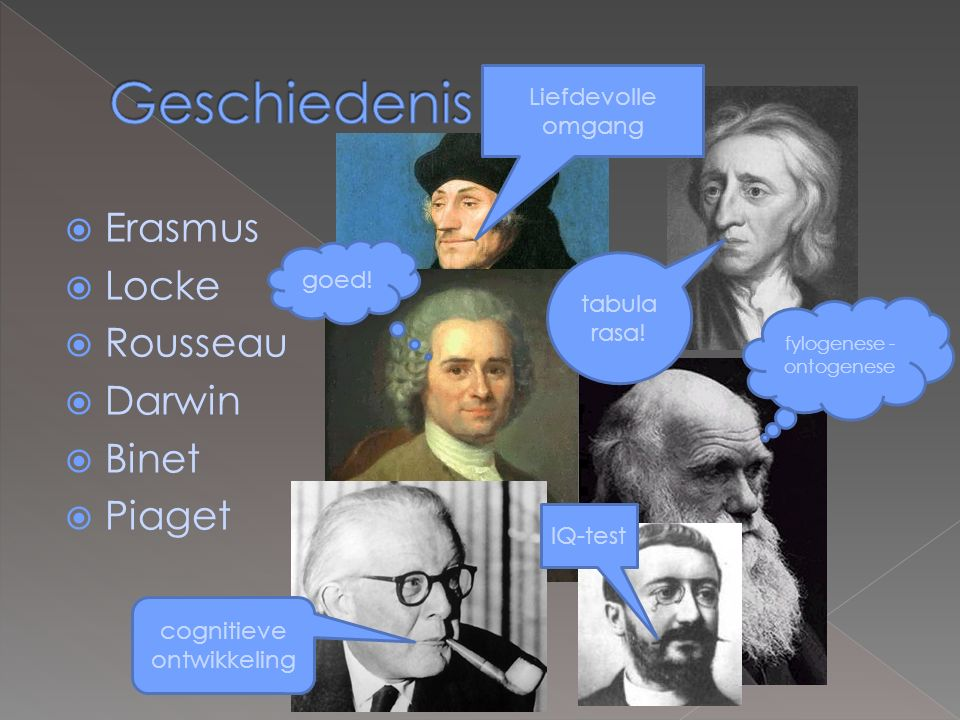  Erasmus  Locke  Rousseau  Darwin  Binet  Piaget fylogenese - ontogenese Liefdevolle omgang tabula rasa.