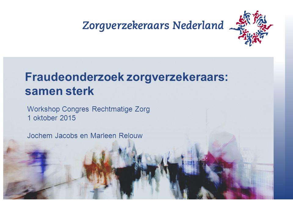 Fraudeonderzoek zorgverzekeraars: samen sterk Workshop Congres Rechtmatige Zorg 1 oktober 2015 Jochem Jacobs en Marleen Relouw