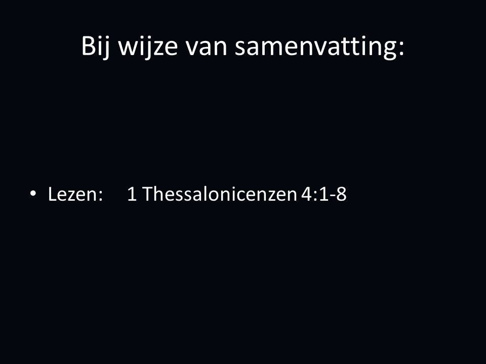 Bij wijze van samenvatting: Lezen:1 Thessalonicenzen 4:1-8