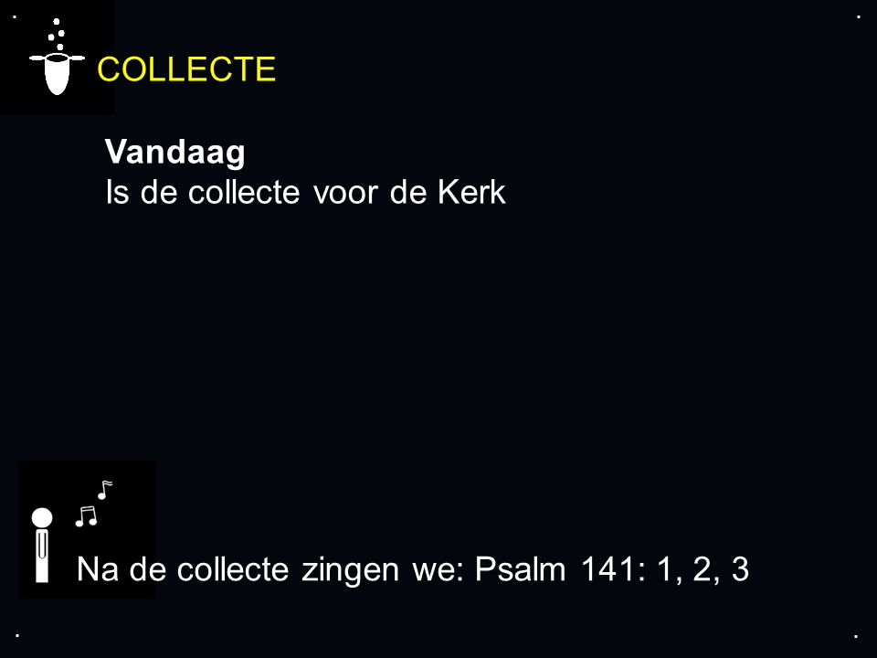 .... COLLECTE Vandaag Is de collecte voor de Kerk Na de collecte zingen we: Psalm 141: 1, 2, 3