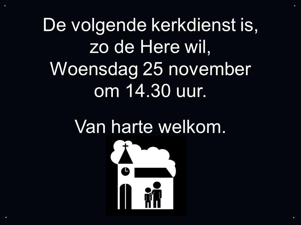 De volgende kerkdienst is, zo de Here wil, Woensdag 25 november om 14.30 uur. Van harte welkom.....