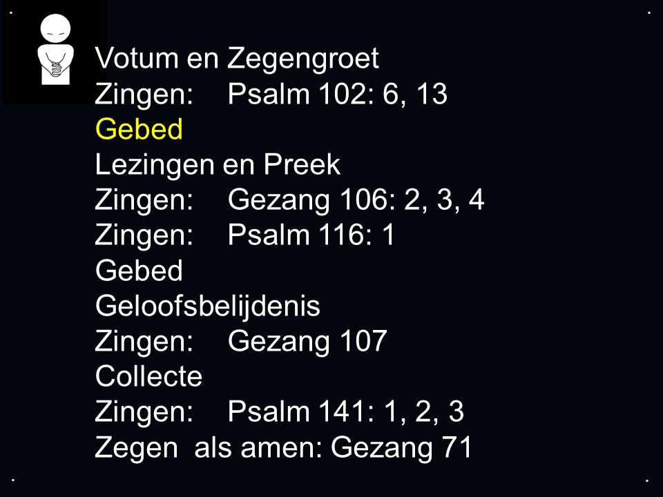 .... Votum en Zegengroet Zingen:Psalm 102: 6, 13 Gebed Lezingen en Preek Zingen:Gezang 106: 2, 3, 4 Zingen:Psalm 116: 1 Gebed Geloofsbelijdenis Zingen