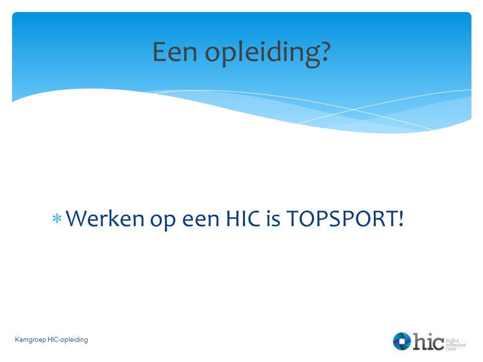  Werken op een HIC is TOPSPORT! Kerngroep HIC-opleiding Een opleiding?