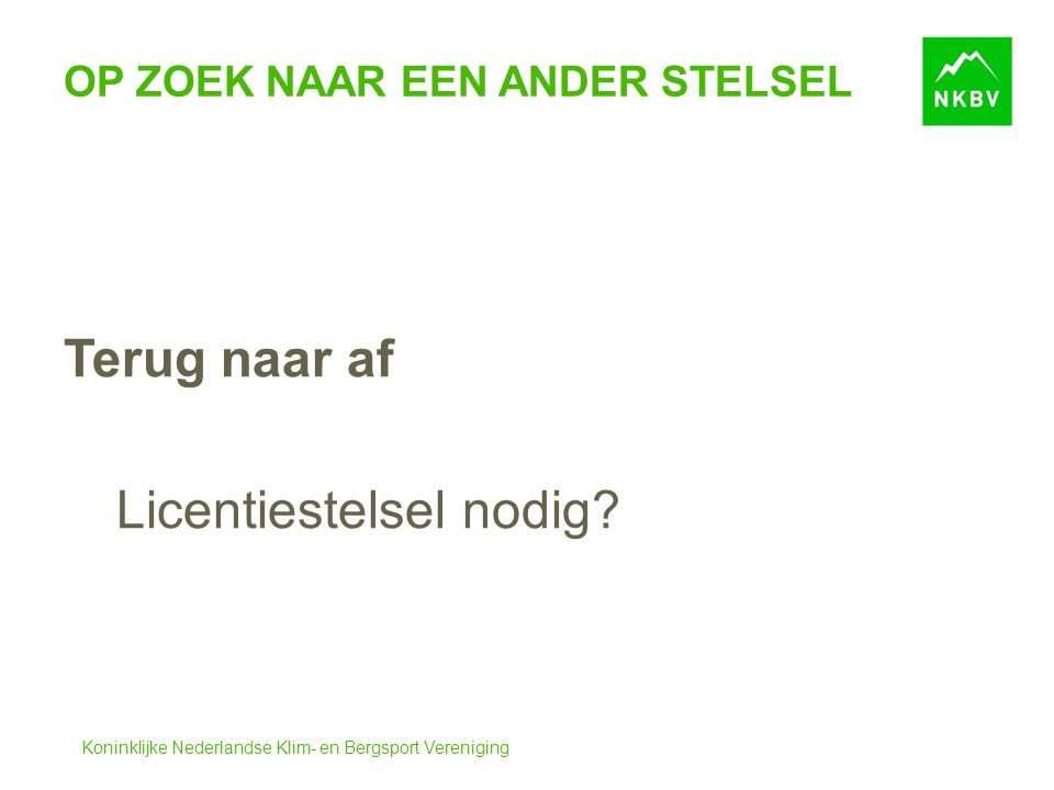 Koninklijke Nederlandse Klim- en Bergsport Vereniging OP ZOEK NAAR EEN ANDER STELSEL Terug naar af Licentiestelsel nodig?