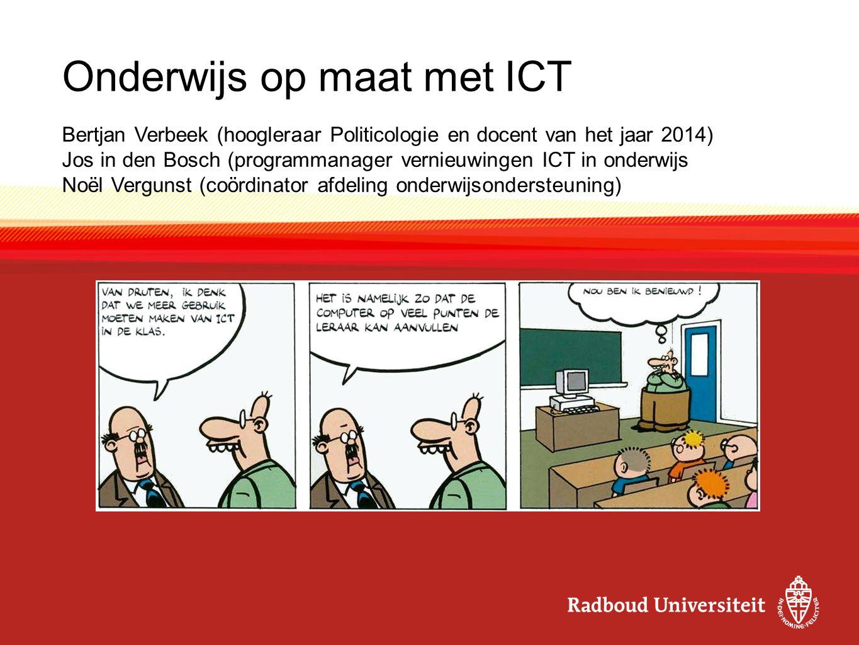 Onderwijs op maat met ICT Bertjan Verbeek (hoogleraar Politicologie en docent van het jaar 2014) Jos in den Bosch (programmanager vernieuwingen ICT in onderwijs Noël Vergunst (coördinator afdeling onderwijsondersteuning)