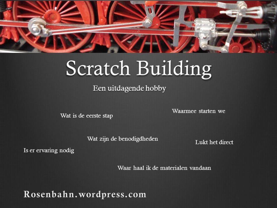 Scratch Building Een uitdagende hobby Wat is de eerste stap Wat zijn de benodigdheden Waarmee starten we Is er ervaring nodig Lukt het direct Waar haa