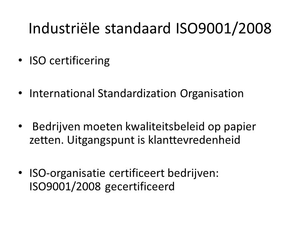 Industriële standaard ISO9001/2008 ISO certificering International Standardization Organisation Bedrijven moeten kwaliteitsbeleid op papier zetten.