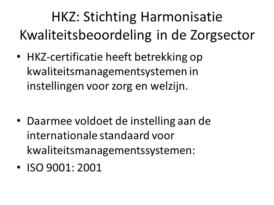HKZ: Stichting Harmonisatie Kwaliteitsbeoordeling in de Zorgsector HKZ-certificatie heeft betrekking op kwaliteitsmanagementsystemen in instellingen voor zorg en welzijn.