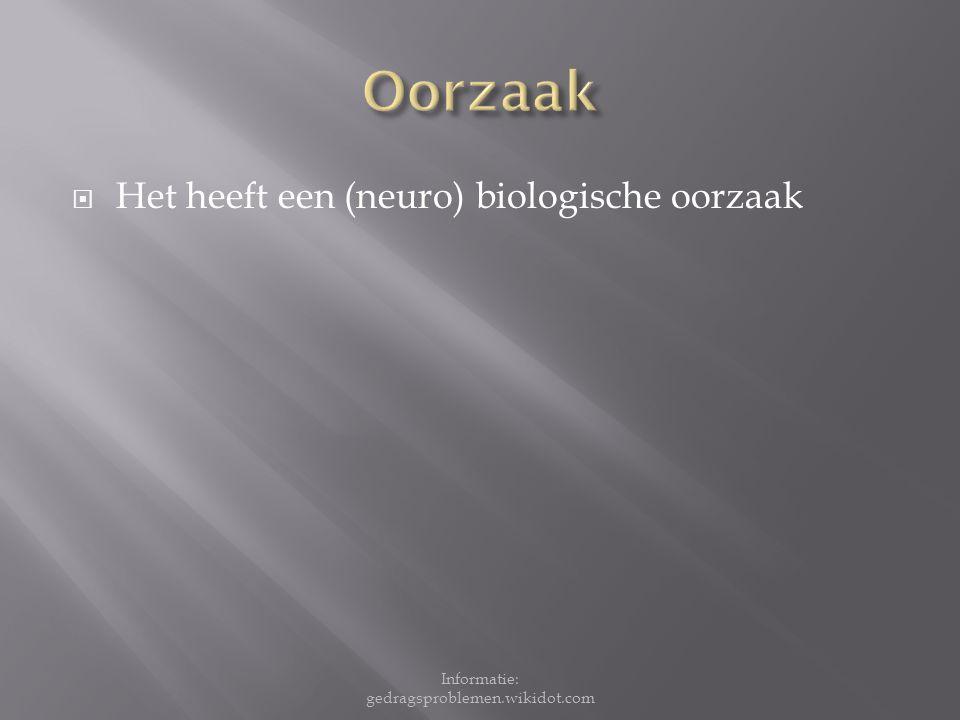  Het heeft een (neuro) biologische oorzaak Informatie: gedragsproblemen.wikidot.com