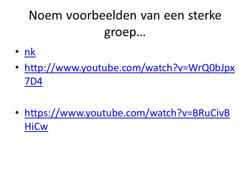 Noem voorbeelden van een sterke groep… nk http://www.youtube.com/watch?v=WrQ0bJpx 7D4 http://www.youtube.com/watch?v=WrQ0bJpx 7D4 https://www.youtube.