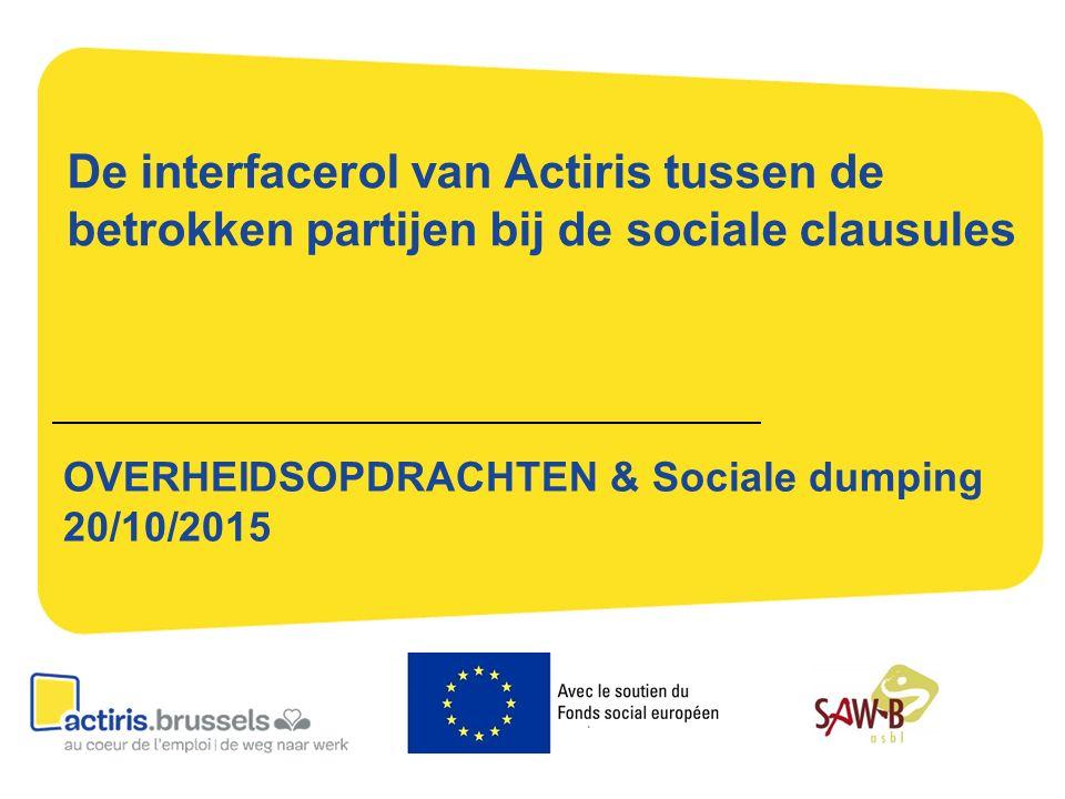 De interfacerol van Actiris tussen de betrokken partijen bij de sociale clausules OVERHEIDSOPDRACHTEN & Sociale dumping 20/10/2015