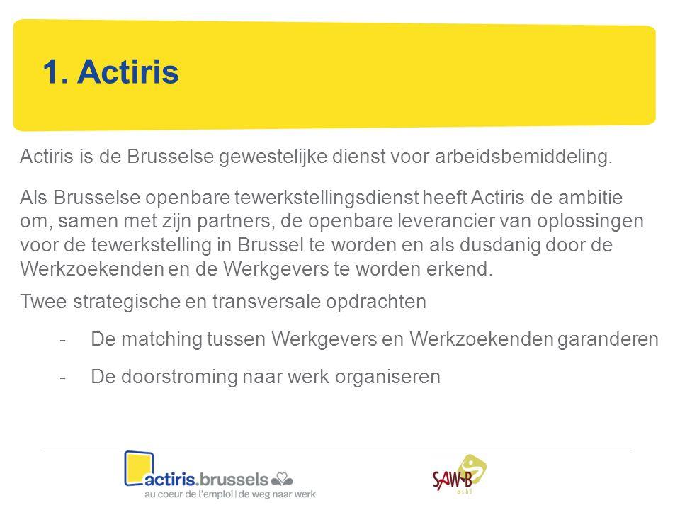 1. Actiris Actiris is de Brusselse gewestelijke dienst voor arbeidsbemiddeling. Als Brusselse openbare tewerkstellingsdienst heeft Actiris de ambitie