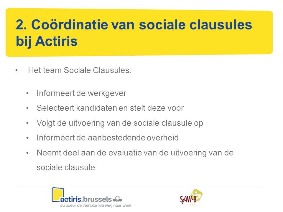 2. Coördinatie van sociale clausules bij Actiris Het team Sociale Clausules: Informeert de werkgever Selecteert kandidaten en stelt deze voor Volgt de