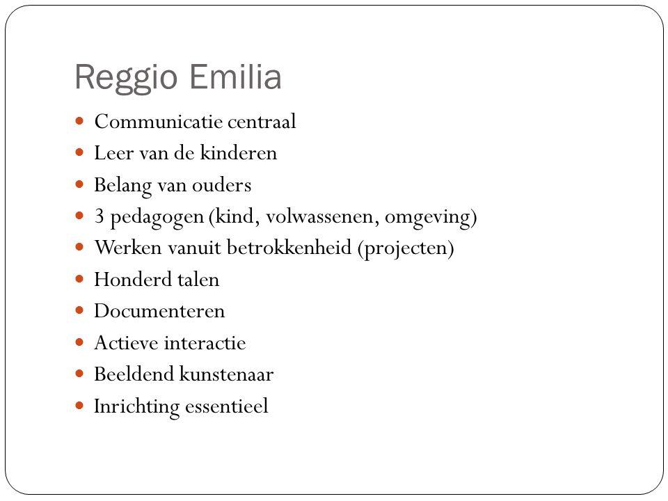 Reggio Emilia Communicatie centraal Leer van de kinderen Belang van ouders 3 pedagogen (kind, volwassenen, omgeving) Werken vanuit betrokkenheid (projecten) Honderd talen Documenteren Actieve interactie Beeldend kunstenaar Inrichting essentieel