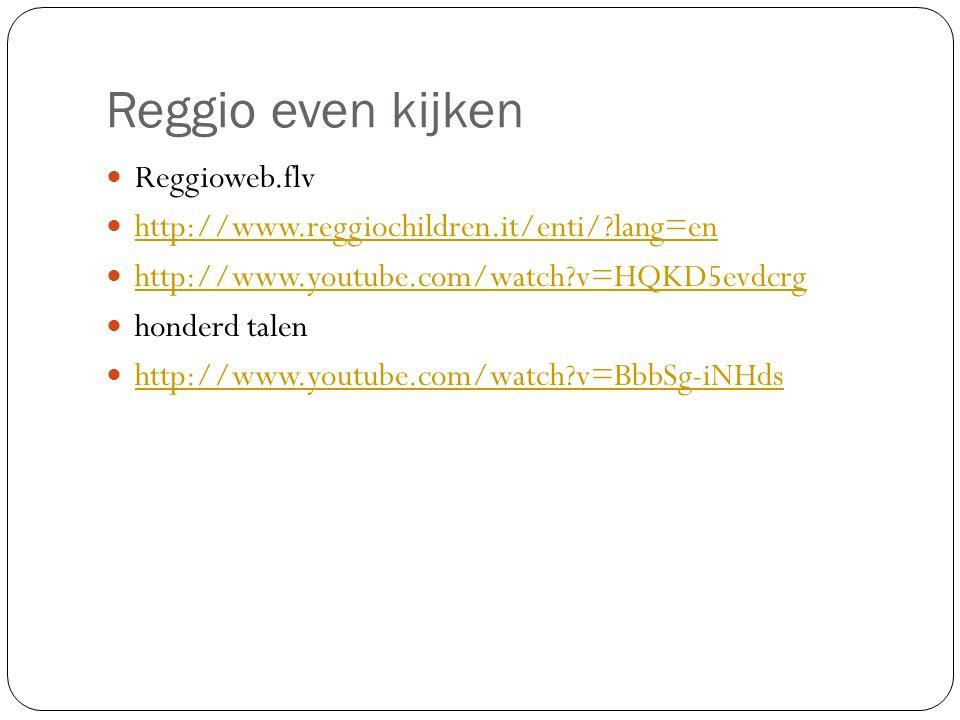 Reggio even kijken Reggioweb.flv http://www.reggiochildren.it/enti/?lang=en http://www.youtube.com/watch?v=HQKD5evdcrg honderd talen http://www.youtube.com/watch?v=BbbSg-iNHds