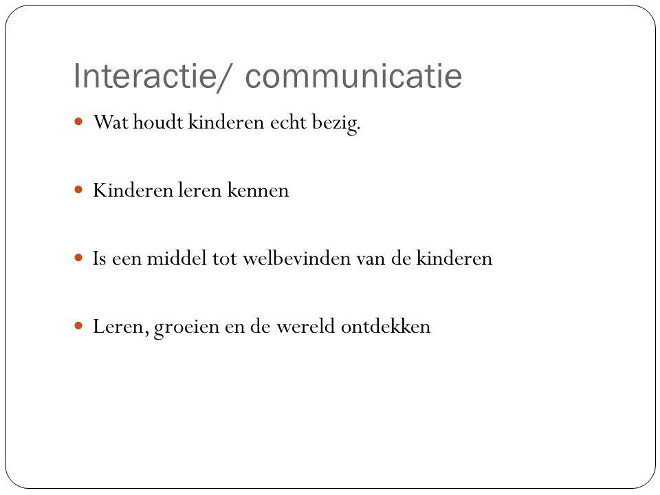 Interactie/ communicatie Wat houdt kinderen echt bezig. Kinderen leren kennen Is een middel tot welbevinden van de kinderen Leren, groeien en de werel