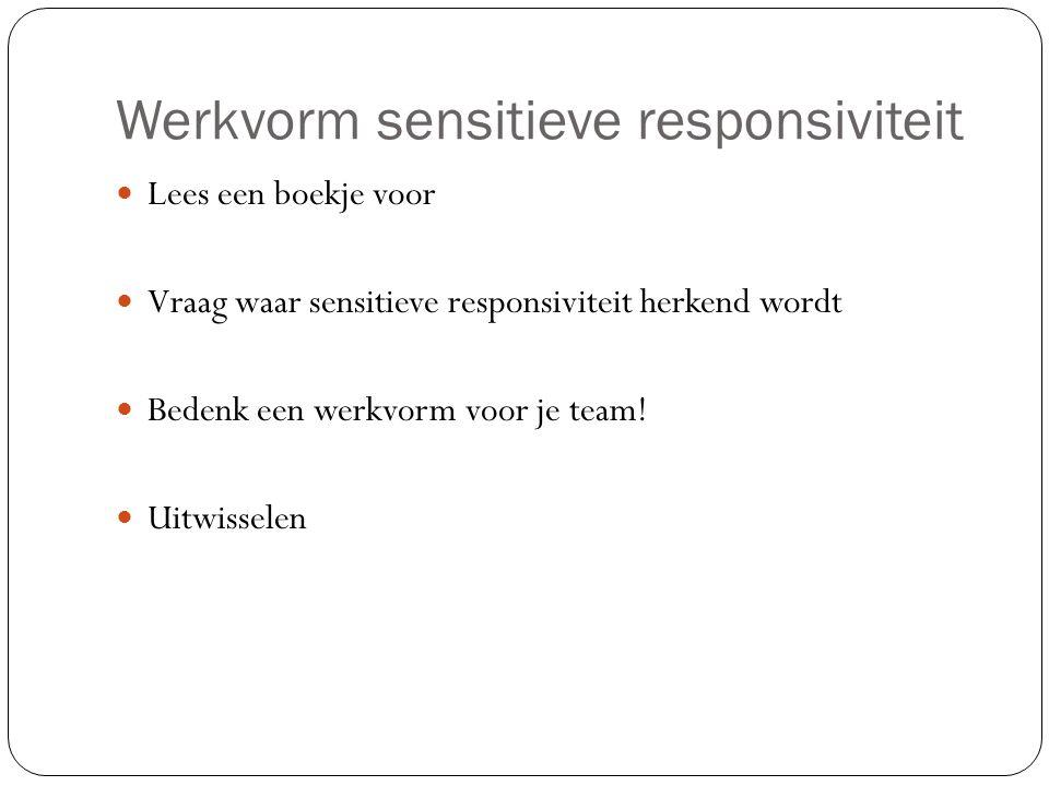 Werkvorm sensitieve responsiviteit Lees een boekje voor Vraag waar sensitieve responsiviteit herkend wordt Bedenk een werkvorm voor je team.