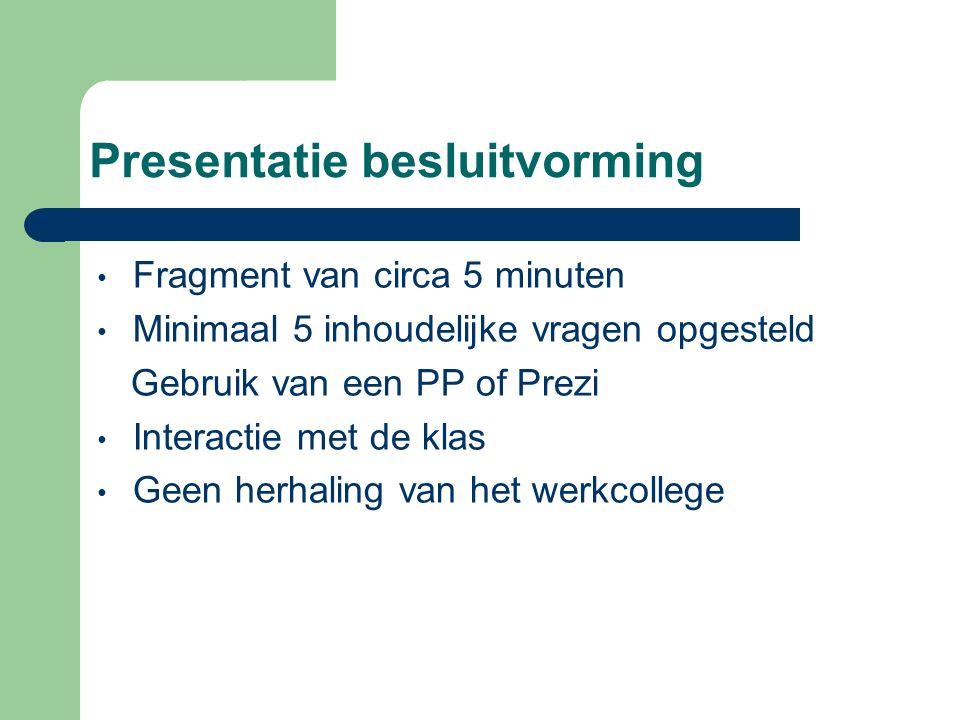 Presentatie besluitvorming Fragment van circa 5 minuten Minimaal 5 inhoudelijke vragen opgesteld Gebruik van een PP of Prezi Interactie met de klas Ge