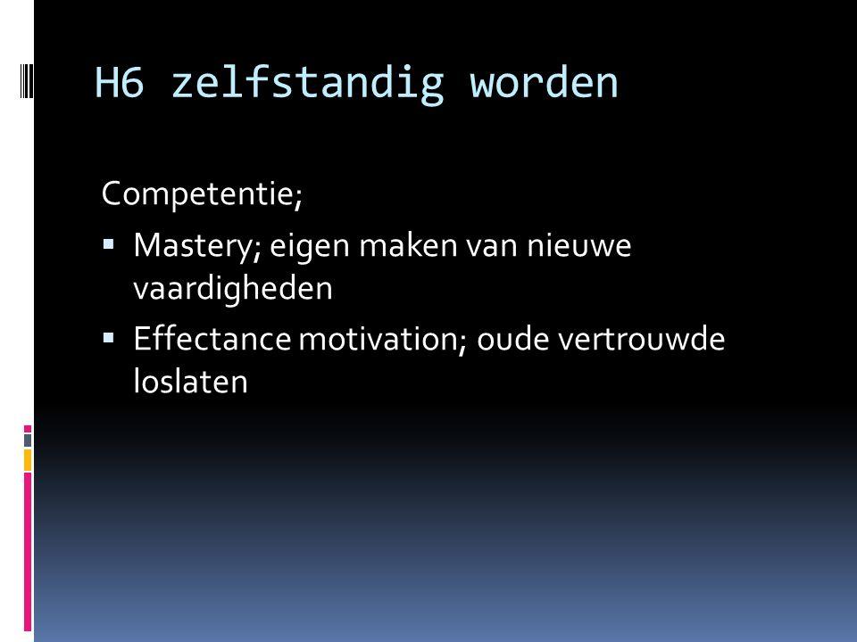 H6 zelfstandig worden Competentie;  Mastery; eigen maken van nieuwe vaardigheden  Effectance motivation; oude vertrouwde loslaten