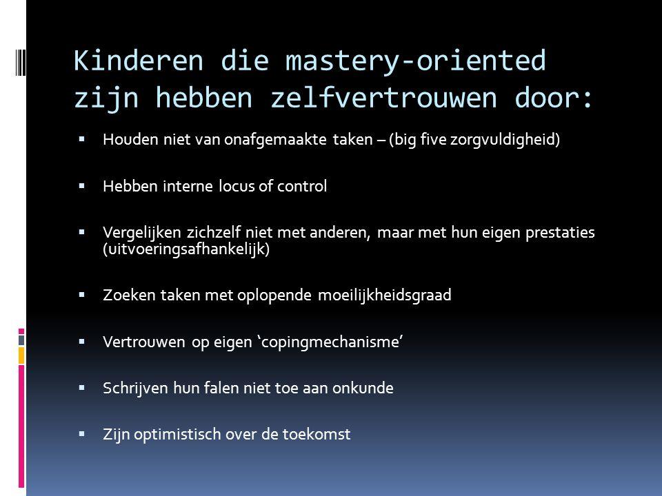 Kinderen die mastery-oriented zijn hebben zelfvertrouwen door:  Houden niet van onafgemaakte taken – (big five zorgvuldigheid)  Hebben interne locus