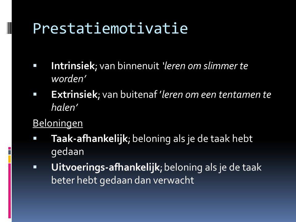 Prestatiemotivatie  Intrinsiek; van binnenuit 'leren om slimmer te worden'  Extrinsiek; van buitenaf 'leren om een tentamen te halen' Beloningen  T