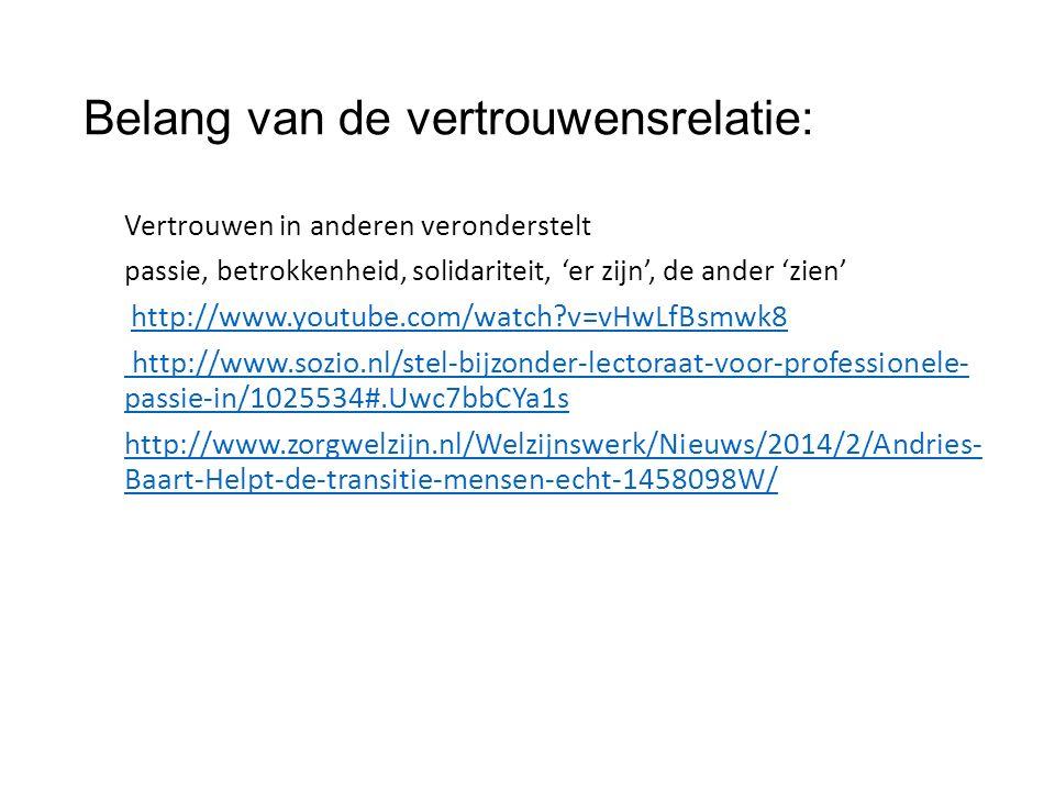 Belang van de vertrouwensrelatie: Vertrouwen in anderen veronderstelt passie, betrokkenheid, solidariteit, 'er zijn', de ander 'zien' http://www.youtube.com/watch v=vHwLfBsmwk8 http://www.sozio.nl/stel-bijzonder-lectoraat-voor-professionele- passie-in/1025534#.Uwc7bbCYa1s http://www.zorgwelzijn.nl/Welzijnswerk/Nieuws/2014/2/Andries- Baart-Helpt-de-transitie-mensen-echt-1458098W/
