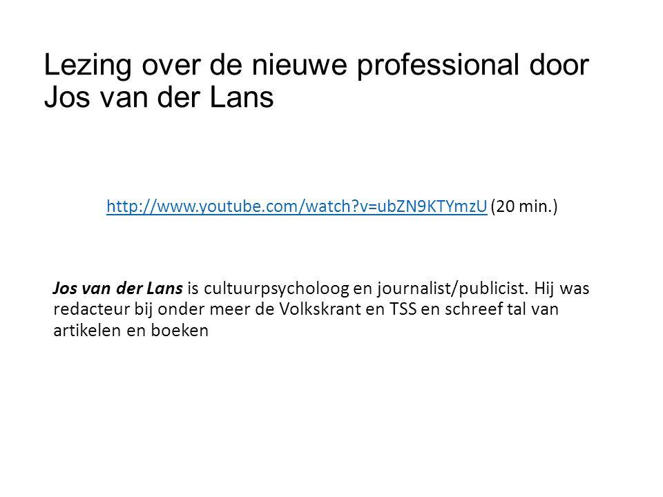 Lezing over de nieuwe professional door Jos van der Lans http://www.youtube.com/watch v=ubZN9KTYmzUhttp://www.youtube.com/watch v=ubZN9KTYmzU (20 min.) Jos van der Lans is cultuurpsycholoog en journalist/publicist.