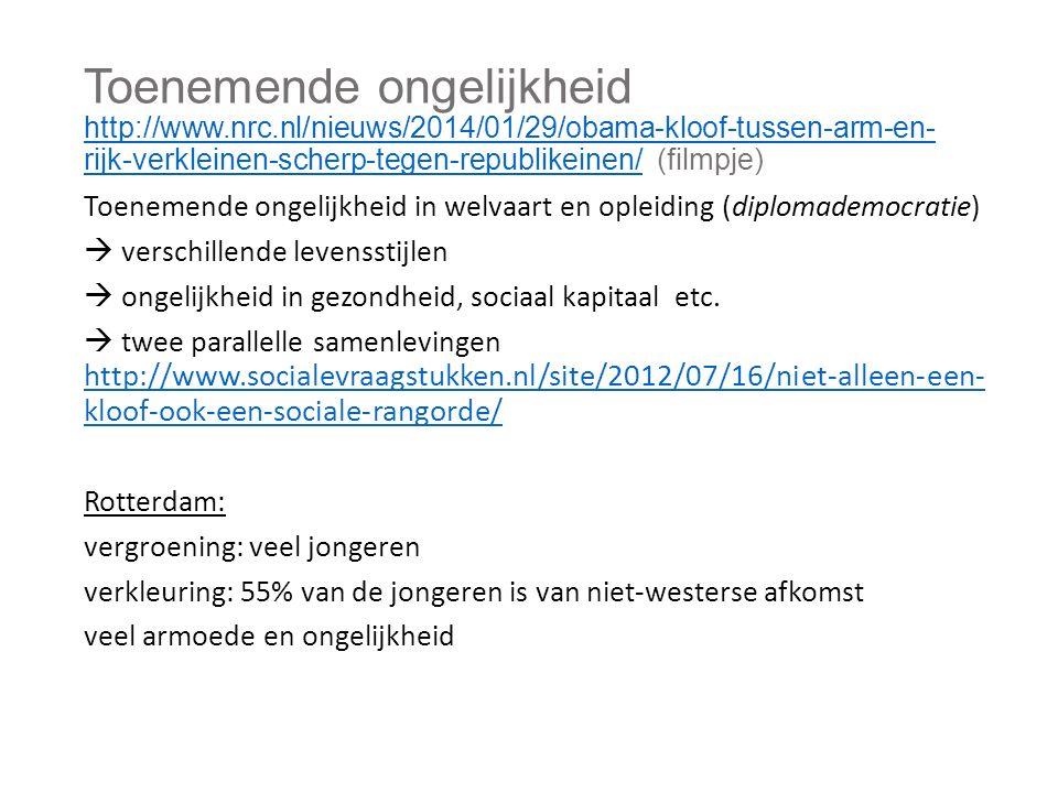 Toenemende ongelijkheid http://www.nrc.nl/nieuws/2014/01/29/obama-kloof-tussen-arm-en- rijk-verkleinen-scherp-tegen-republikeinen/ (filmpje) http://www.nrc.nl/nieuws/2014/01/29/obama-kloof-tussen-arm-en- rijk-verkleinen-scherp-tegen-republikeinen/ Toenemende ongelijkheid in welvaart en opleiding (diplomademocratie)  verschillende levensstijlen  ongelijkheid in gezondheid, sociaal kapitaal etc.
