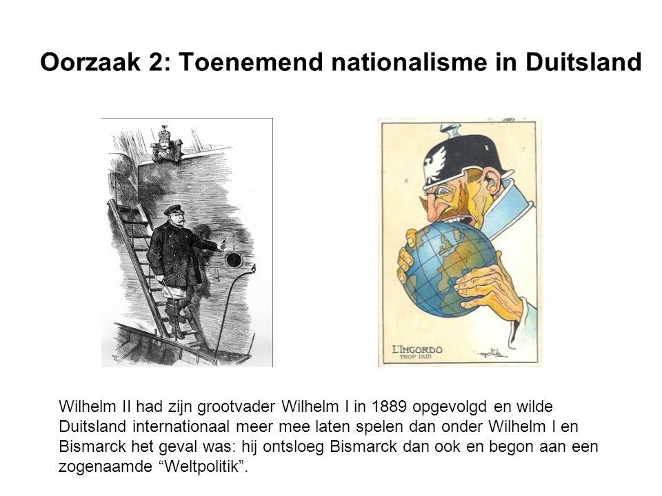 Oorzaak 2: Toenemend nationalisme in Duitsland Wilhelm II had zijn grootvader Wilhelm I in 1889 opgevolgd en wilde Duitsland internationaal meer mee laten spelen dan onder Wilhelm I en Bismarck het geval was: hij ontsloeg Bismarck dan ook en begon aan een zogenaamde Weltpolitik .