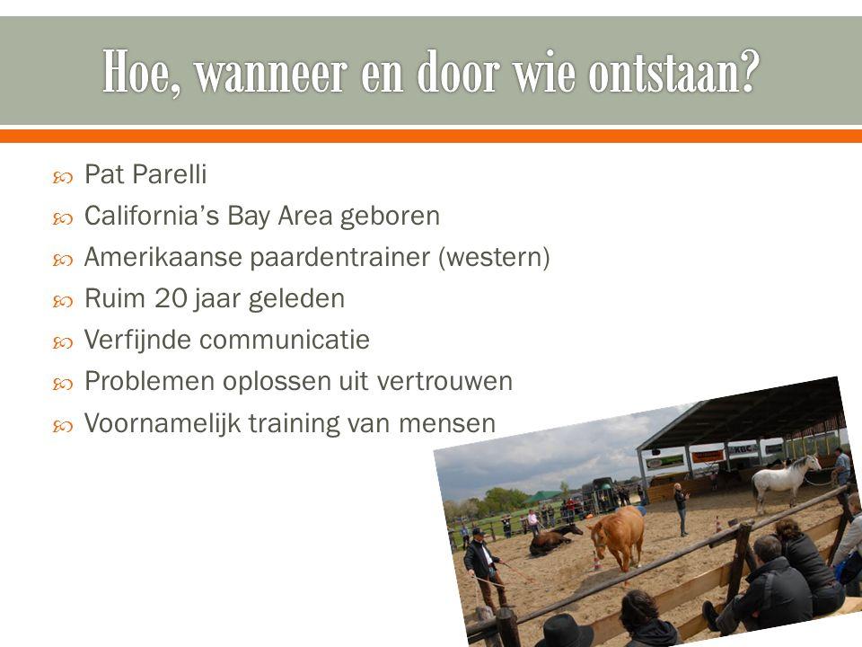  Pat Parelli  California's Bay Area geboren  Amerikaanse paardentrainer (western)  Ruim 20 jaar geleden  Verfijnde communicatie  Problemen oplossen uit vertrouwen  Voornamelijk training van mensen