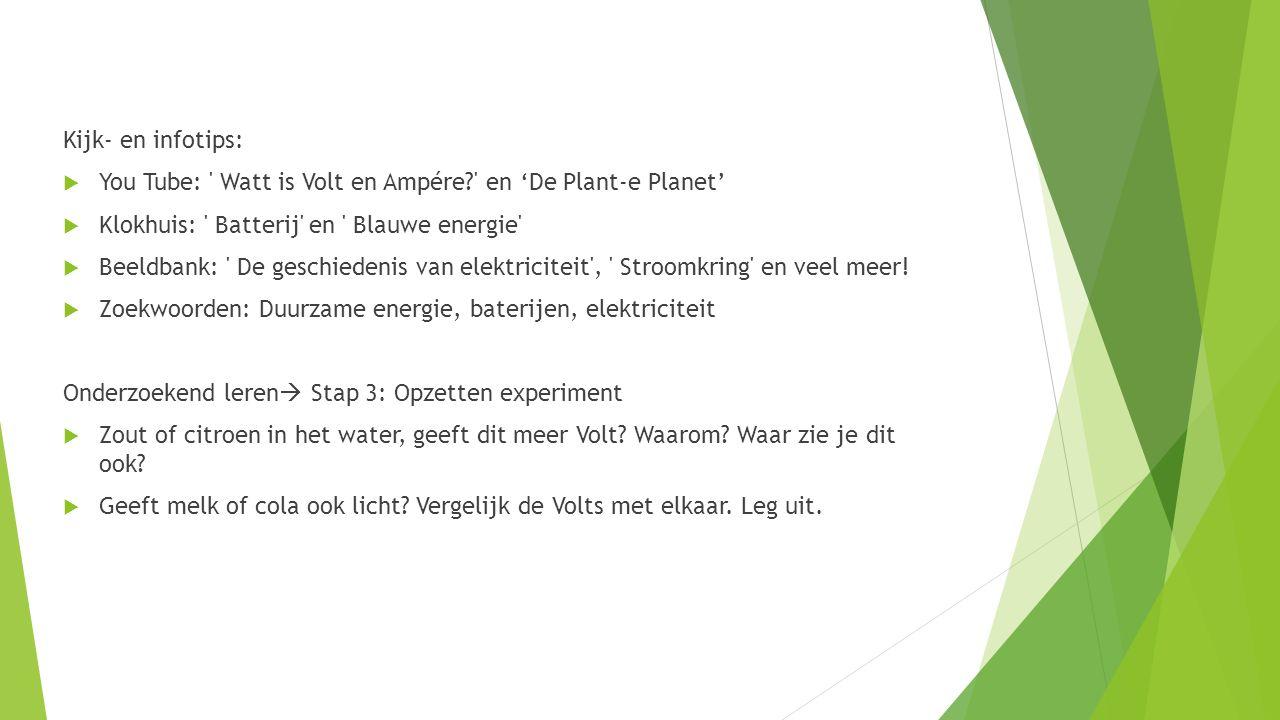 Kijk- en infotips:  You Tube: ' Watt is Volt en Ampére?' en 'De Plant-e Planet'  Klokhuis: ' Batterij' en ' Blauwe energie'  Beeldbank: ' De geschi