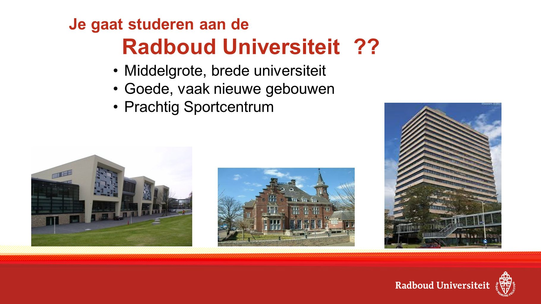 Je gaat studeren aan de Radboud Universiteit ?.