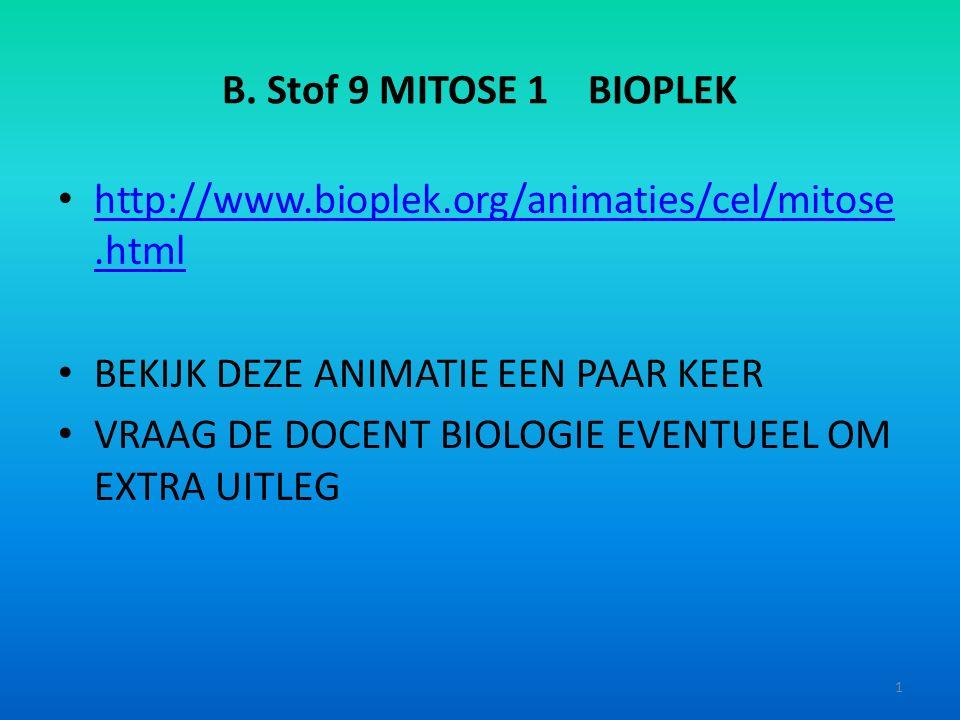 B. Stof 9 MITOSE 1 BIOPLEK http://www.bioplek.org/animaties/cel/mitose.html http://www.bioplek.org/animaties/cel/mitose.html BEKIJK DEZE ANIMATIE EEN