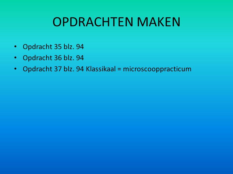 OPDRACHTEN MAKEN Opdracht 35 blz. 94 Opdracht 36 blz. 94 Opdracht 37 blz. 94 Klassikaal = microscooppracticum