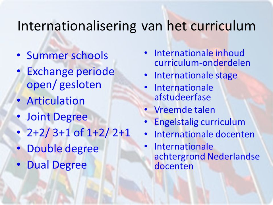 Internationalisering van het curriculum Summer schools Exchange periode open/ gesloten Articulation Joint Degree 2+2/ 3+1 of 1+2/ 2+1 Double degree Dual Degree Internationale inhoud curriculum-onderdelen Internationale stage Internationale afstudeerfase Vreemde talen Engelstalig curriculum Internationale docenten Internationale achtergrond Nederlandse docenten