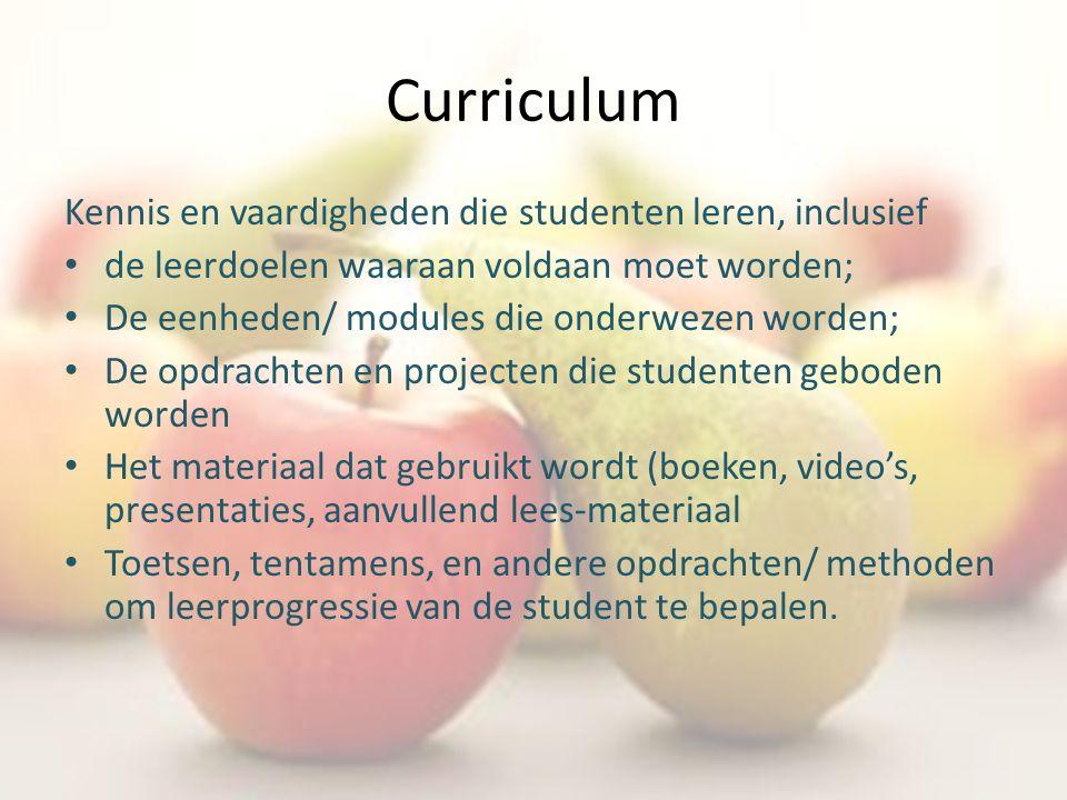 Curriculum Kennis en vaardigheden die studenten leren, inclusief de leerdoelen waaraan voldaan moet worden; De eenheden/ modules die onderwezen worden; De opdrachten en projecten die studenten geboden worden Het materiaal dat gebruikt wordt (boeken, video's, presentaties, aanvullend lees-materiaal Toetsen, tentamens, en andere opdrachten/ methoden om leerprogressie van de student te bepalen.