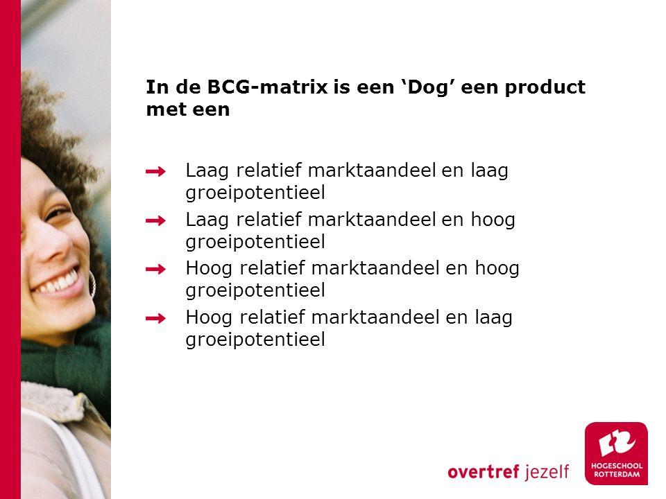 In de BCG-matrix is een 'Dog' een product met een Laag relatief marktaandeel en laag groeipotentieel Laag relatief marktaandeel en hoog groeipotentieel Hoog relatief marktaandeel en hoog groeipotentieel Hoog relatief marktaandeel en laag groeipotentieel