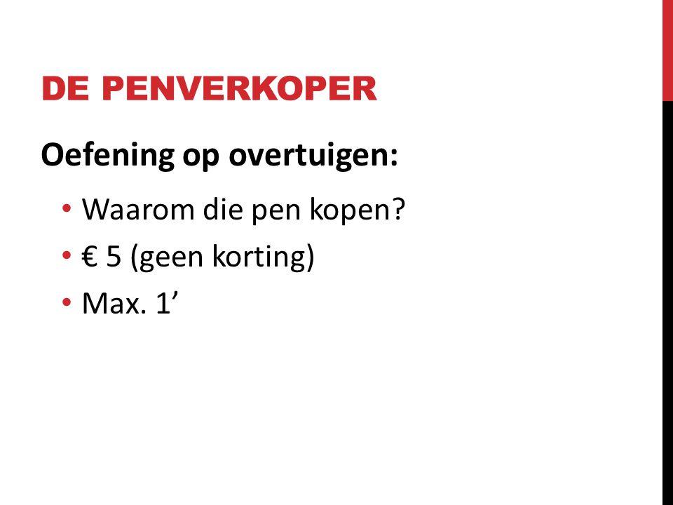 DE PENVERKOPER Oefening op overtuigen: Waarom die pen kopen? € 5 (geen korting) Max. 1'