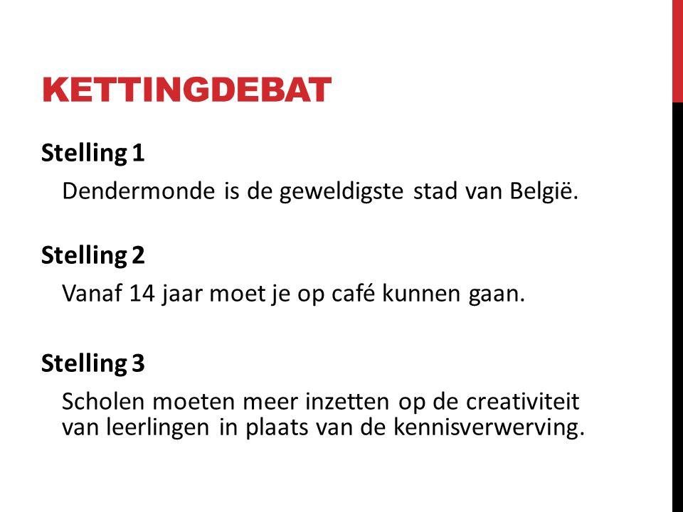KETTINGDEBAT Stelling 1 Dendermonde is de geweldigste stad van België. Stelling 2 Vanaf 14 jaar moet je op café kunnen gaan. Stelling 3 Scholen moeten