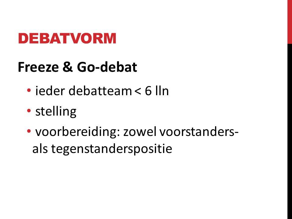 DEBATVORM Freeze & Go-debat ieder debatteam < 6 lln stelling voorbereiding: zowel voorstanders- als tegenstanderspositie