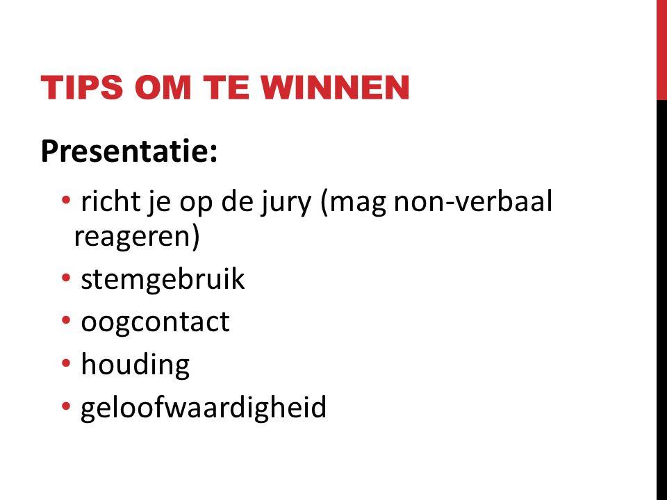 TIPS OM TE WINNEN Presentatie : richt je op de jury (mag non-verbaal reageren) stemgebruik oogcontact houding geloofwaardigheid