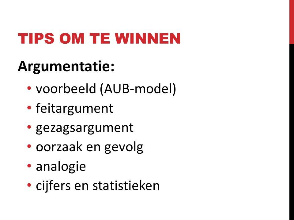 TIPS OM TE WINNEN Argumentatie: voorbeeld (AUB-model) feitargument gezagsargument oorzaak en gevolg analogie cijfers en statistieken