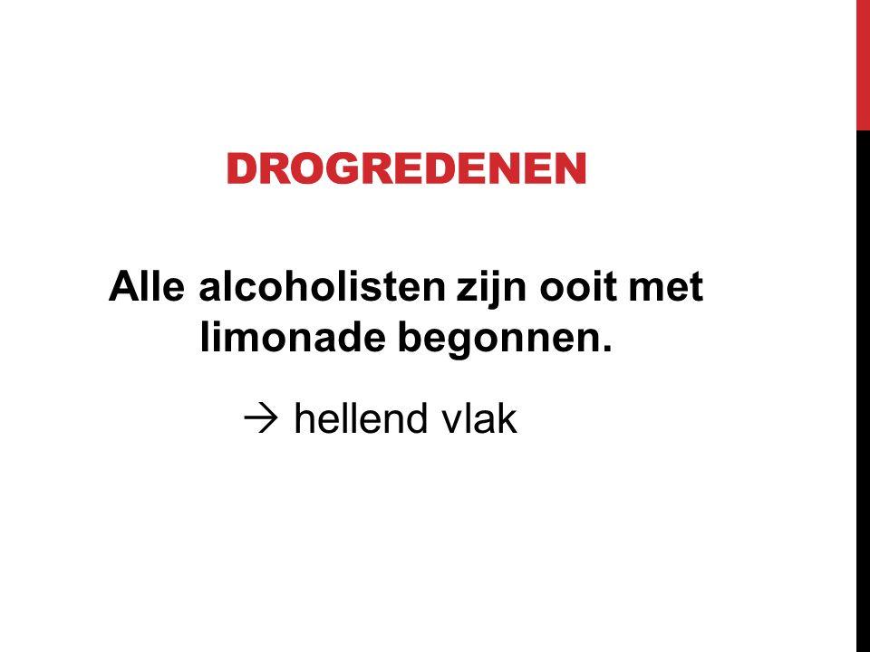 DROGREDENEN Alle alcoholisten zijn ooit met limonade begonnen.  hellend vlak