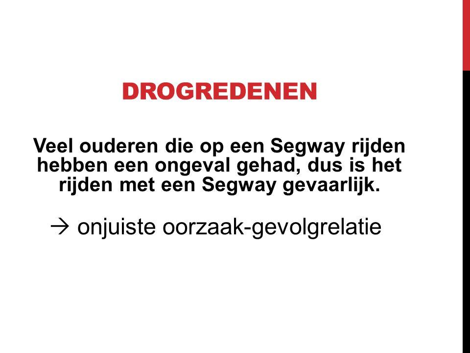 DROGREDENEN Veel ouderen die op een Segway rijden hebben een ongeval gehad, dus is het rijden met een Segway gevaarlijk.  onjuiste oorzaak-gevolgrela