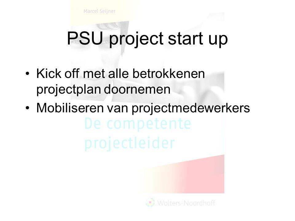 PSU project start up Kick off met alle betrokkenen projectplan doornemen Mobiliseren van projectmedewerkers