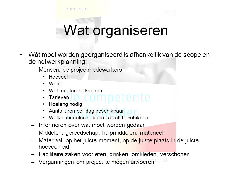 Wat organiseren Wát moet worden georganiseerd is afhankelijk van de scope en de netwerkplanning: –Mensen: de projectmedewerkers Hoeveel Waar Wat moete