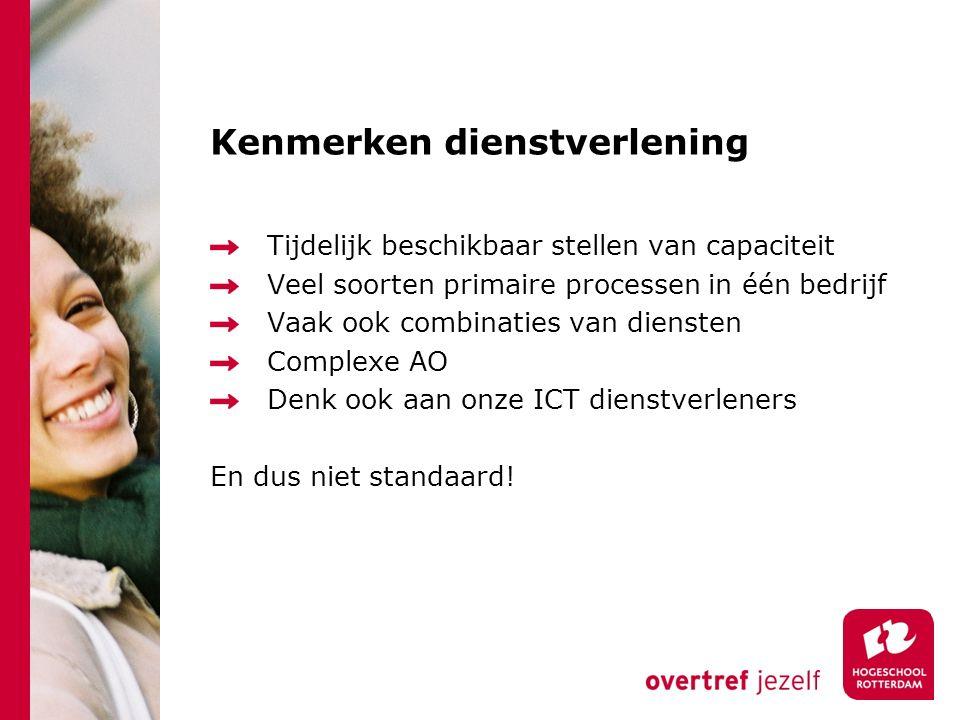 Kenmerken dienstverlening Tijdelijk beschikbaar stellen van capaciteit Veel soorten primaire processen in één bedrijf Vaak ook combinaties van diensten Complexe AO Denk ook aan onze ICT dienstverleners En dus niet standaard!