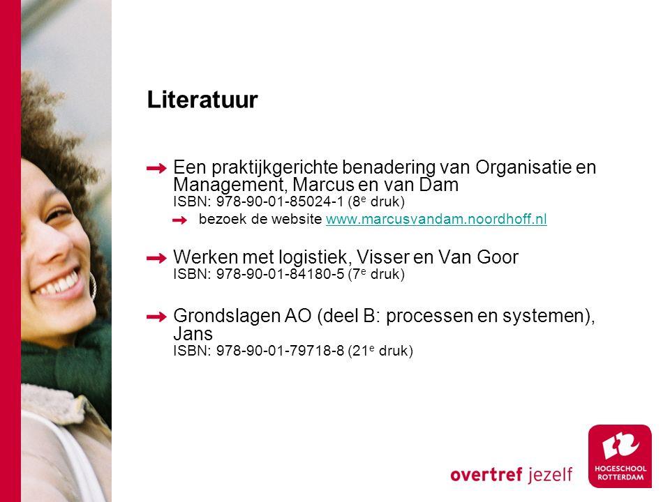 Literatuur Een praktijkgerichte benadering van Organisatie en Management, Marcus en van Dam ISBN: 978-90-01-85024-1 (8 e druk) bezoek de website www.marcusvandam.noordhoff.nlwww.marcusvandam.noordhoff.nl Werken met logistiek, Visser en Van Goor ISBN: 978-90-01-84180-5 (7 e druk) Grondslagen AO (deel B: processen en systemen), Jans ISBN: 978-90-01-79718-8 (21 e druk)