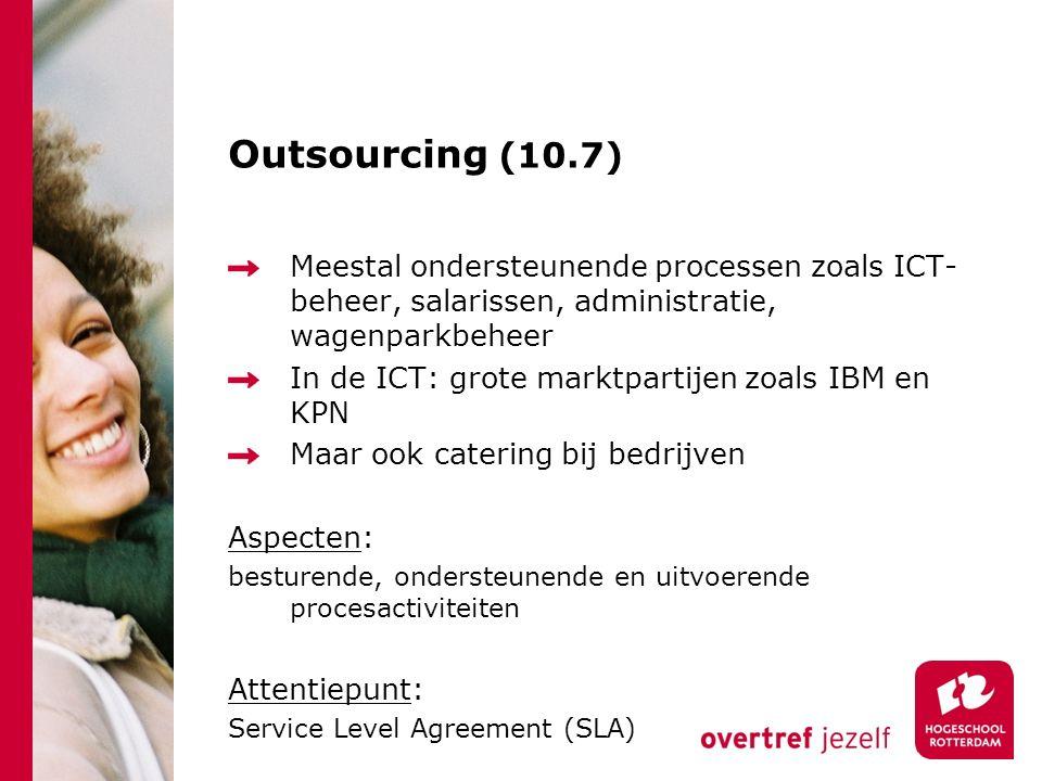 Outsourcing (10.7) Meestal ondersteunende processen zoals ICT- beheer, salarissen, administratie, wagenparkbeheer In de ICT: grote marktpartijen zoals IBM en KPN Maar ook catering bij bedrijven Aspecten: besturende, ondersteunende en uitvoerende procesactiviteiten Attentiepunt: Service Level Agreement (SLA)
